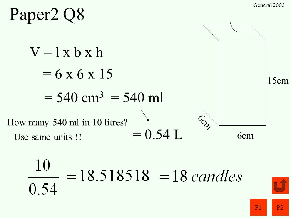 Paper2 Q8 V = l x b x h = 6 x 6 x 15 = 540 cm3 = 540 ml = 0.54 L 15cm
