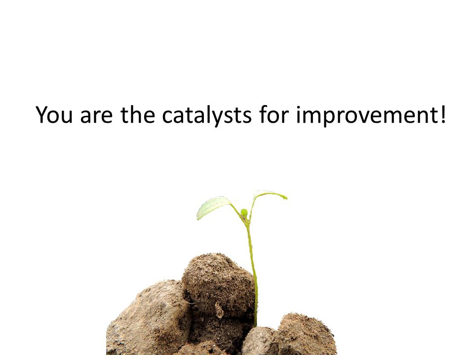 You are the catalysts for improvement!