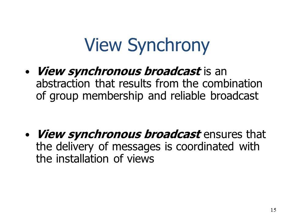 View Synchrony View synchronous broadcast is an abstraction that results from the combination of group membership and reliable broadcast.