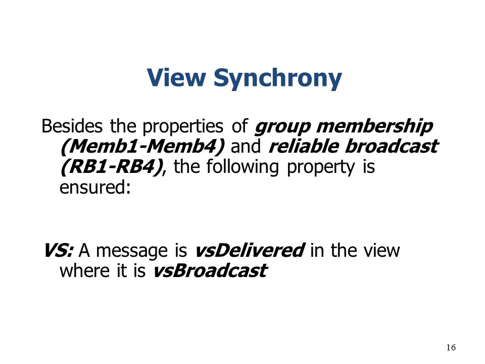 View Synchrony Besides the properties of group membership (Memb1-Memb4) and reliable broadcast (RB1-RB4), the following property is ensured: