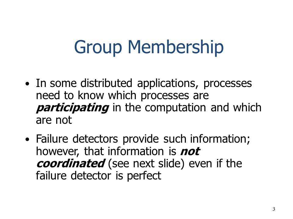 Group Membership In some distributed applications, processes need to know which processes are participating in the computation and which are not.
