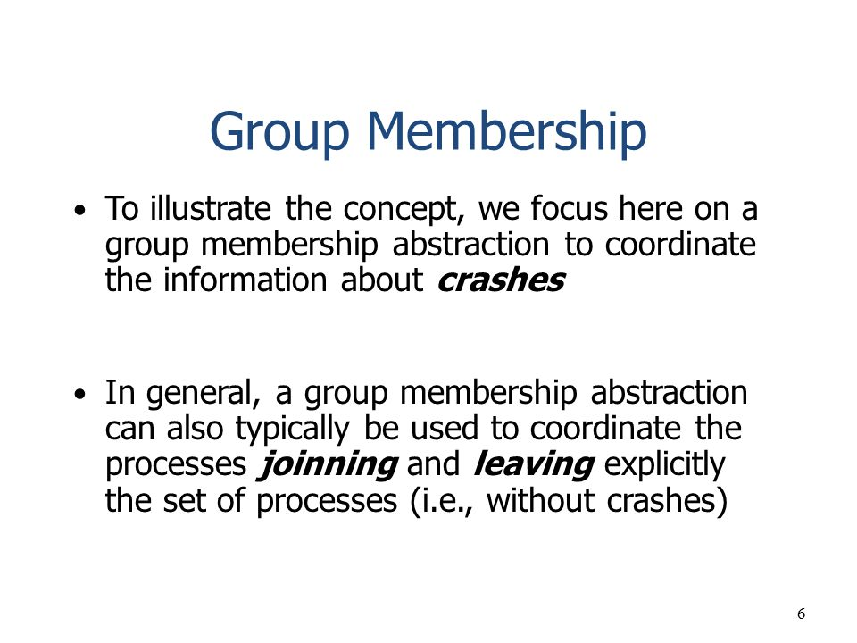 Group Membership To illustrate the concept, we focus here on a group membership abstraction to coordinate the information about crashes.