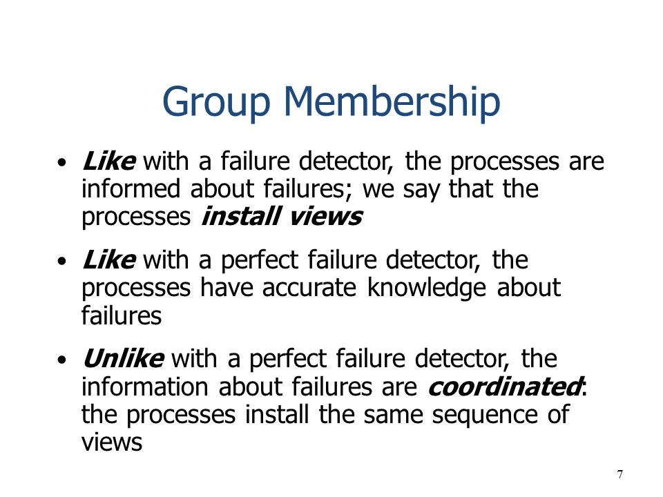 Group Membership Like with a failure detector, the processes are informed about failures; we say that the processes install views.