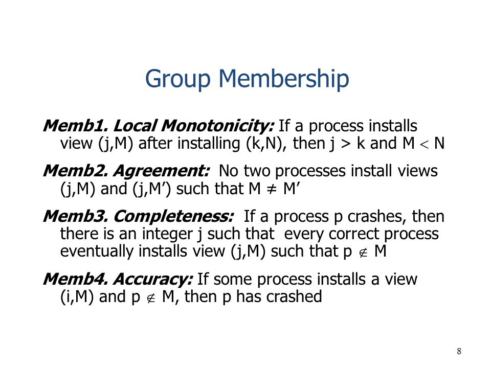 Group Membership Memb1. Local Monotonicity: If a process installs view (j,M) after installing (k,N), then j > k and M  N.