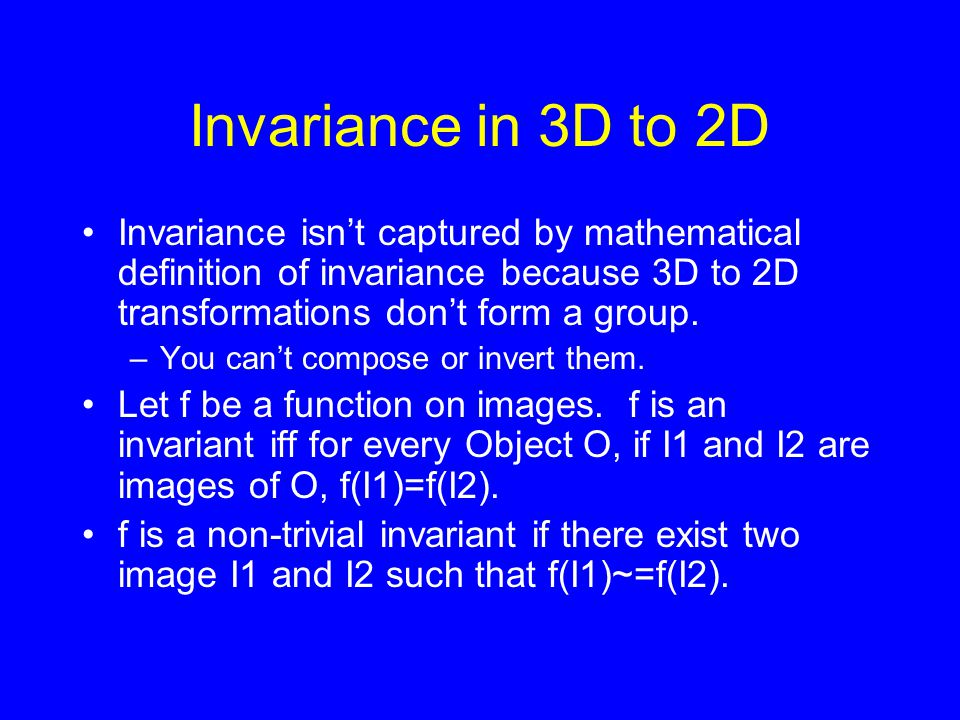 Invariance in 3D to 2D Invariance isn't captured by mathematical definition of invariance because 3D to 2D transformations don't form a group.