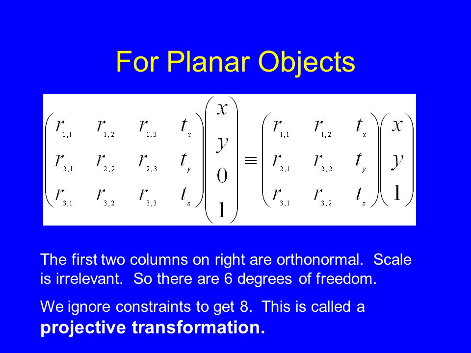 For Planar Objects The first two columns on right are orthonormal. Scale is irrelevant. So there are 6 degrees of freedom.