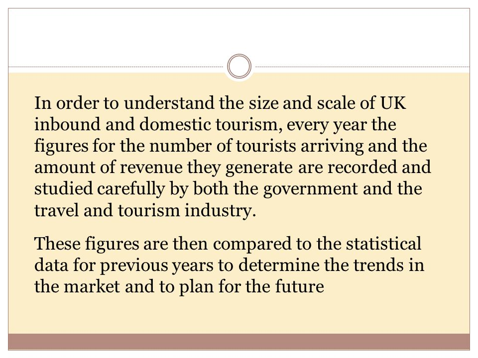 In order to understand the size and scale of UK inbound and domestic tourism, every year the figures for the number of tourists arriving and the amount of revenue they generate are recorded and studied carefully by both the government and the travel and tourism industry.