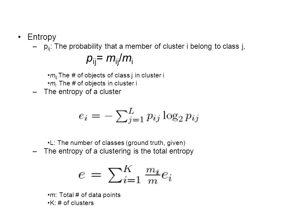 Entropy pij: The probability that a member of cluster i belong to class j, pij= mij/mi. mij:The # of objects of class j in cluster i.