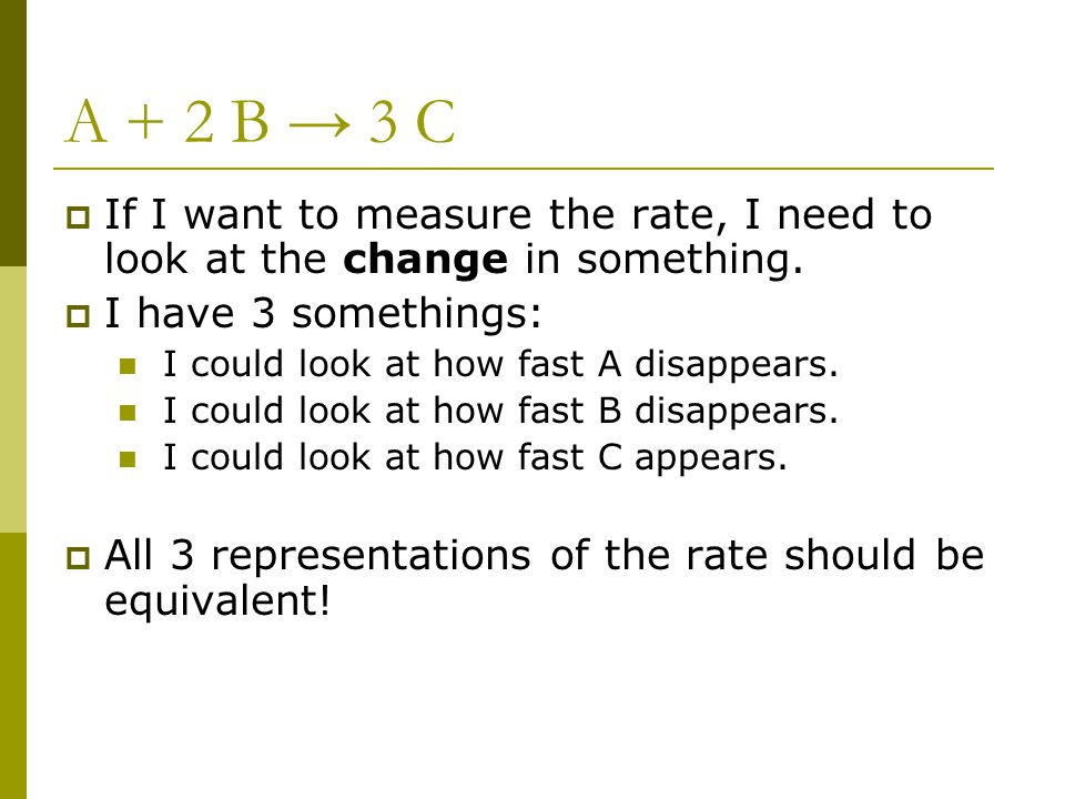 A + 2 B → 3 C If I want to measure the rate, I need to look at the change in something. I have 3 somethings: