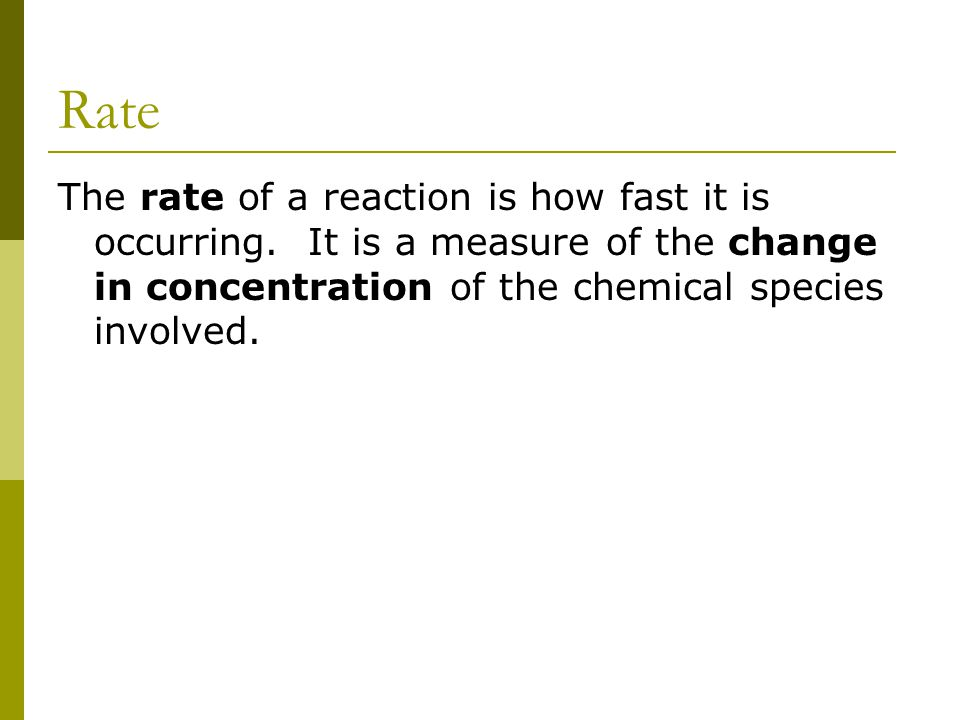 Rate The rate of a reaction is how fast it is occurring.