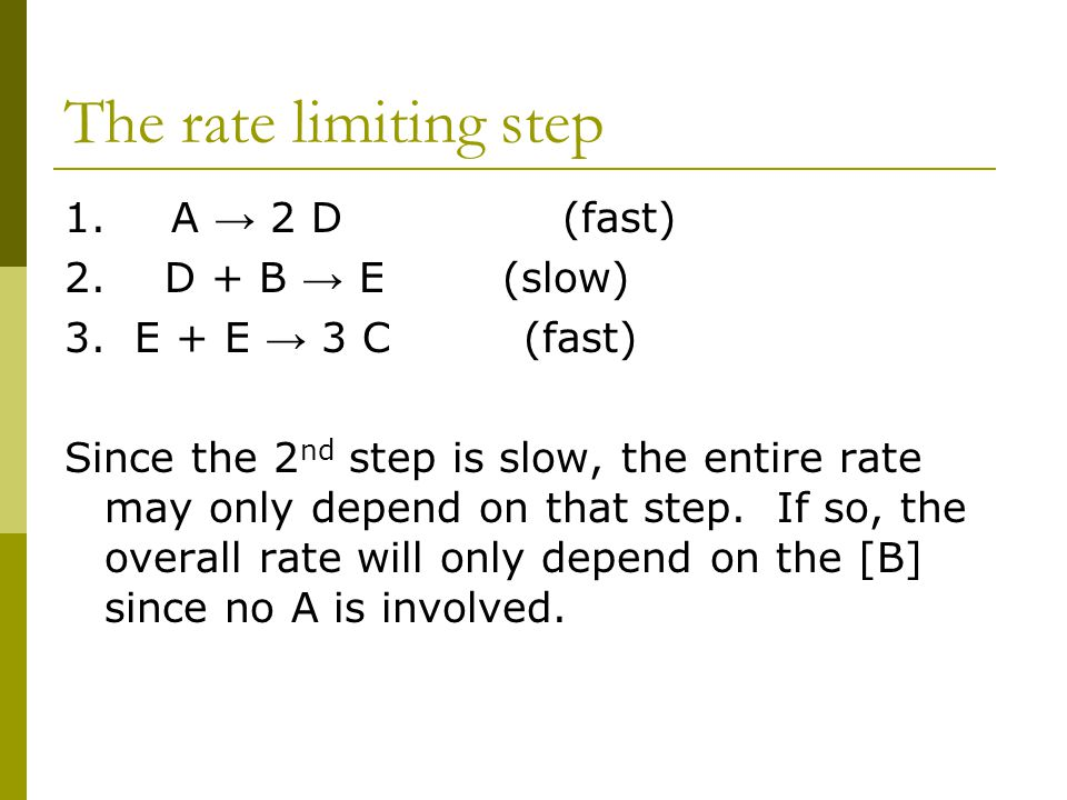 The rate limiting step 1. A → 2 D (fast) 2. D + B → E (slow)