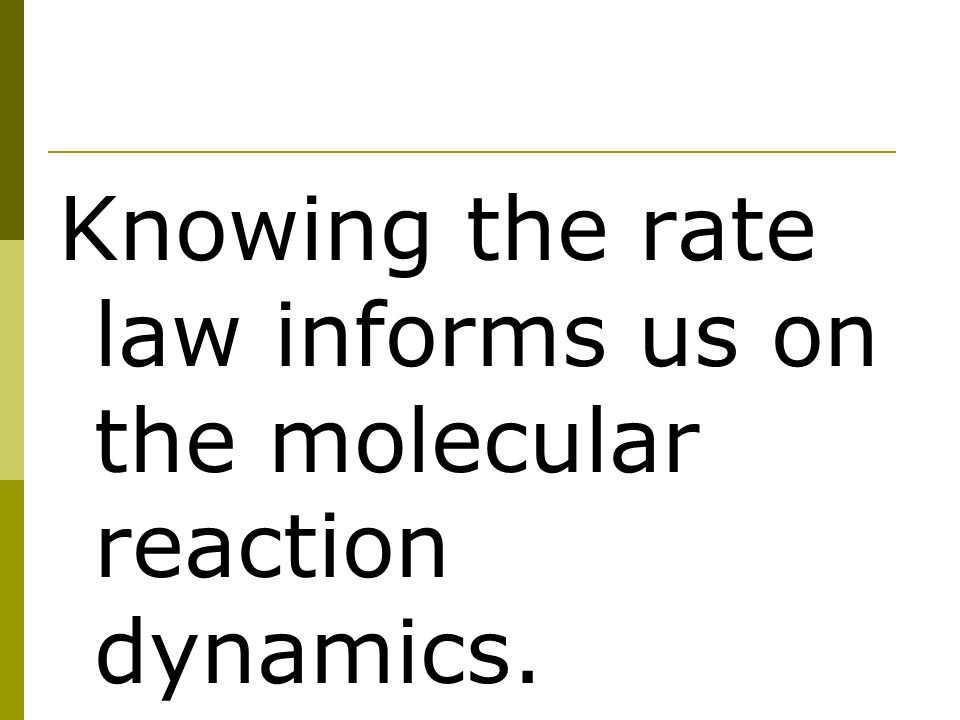 Knowing the rate law informs us on the molecular reaction dynamics.