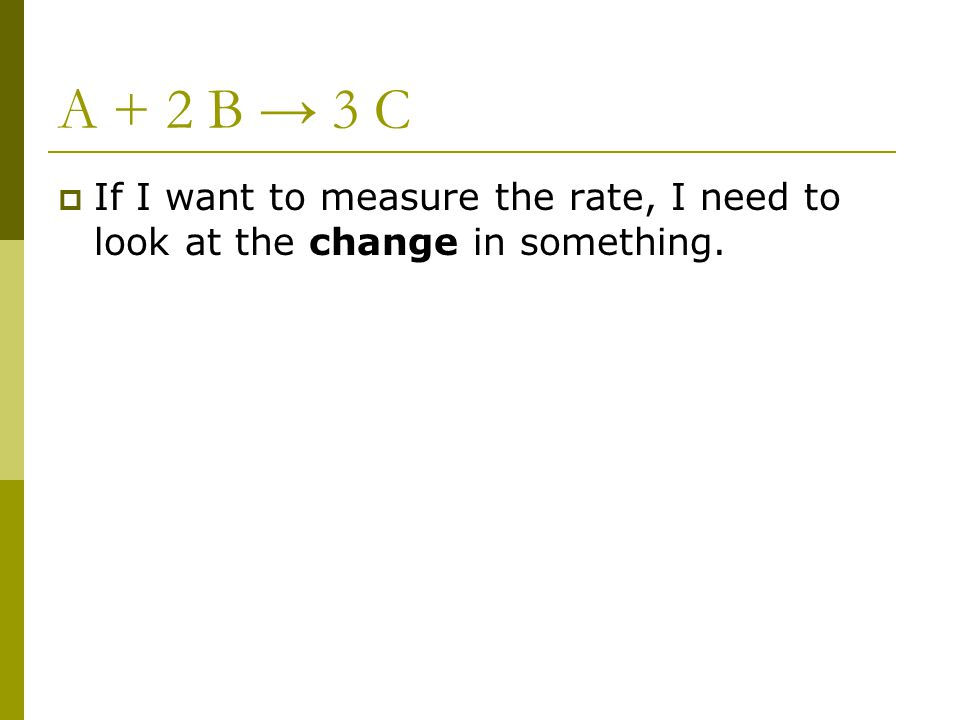 A + 2 B → 3 C If I want to measure the rate, I need to look at the change in something.