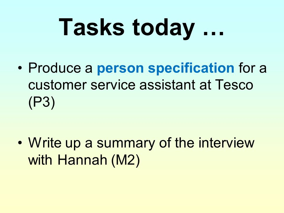 Tasks today … Produce a person specification for a customer service assistant at Tesco (P3) Write up a summary of the interview with Hannah (M2)