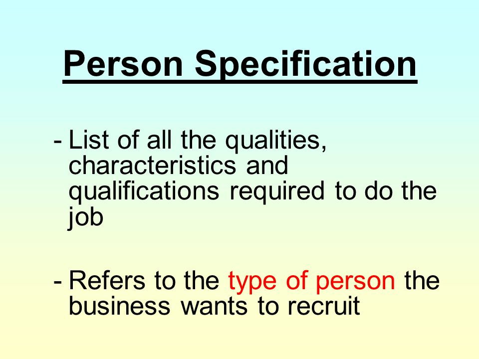 Person Specification List of all the qualities, characteristics and qualifications required to do the job.