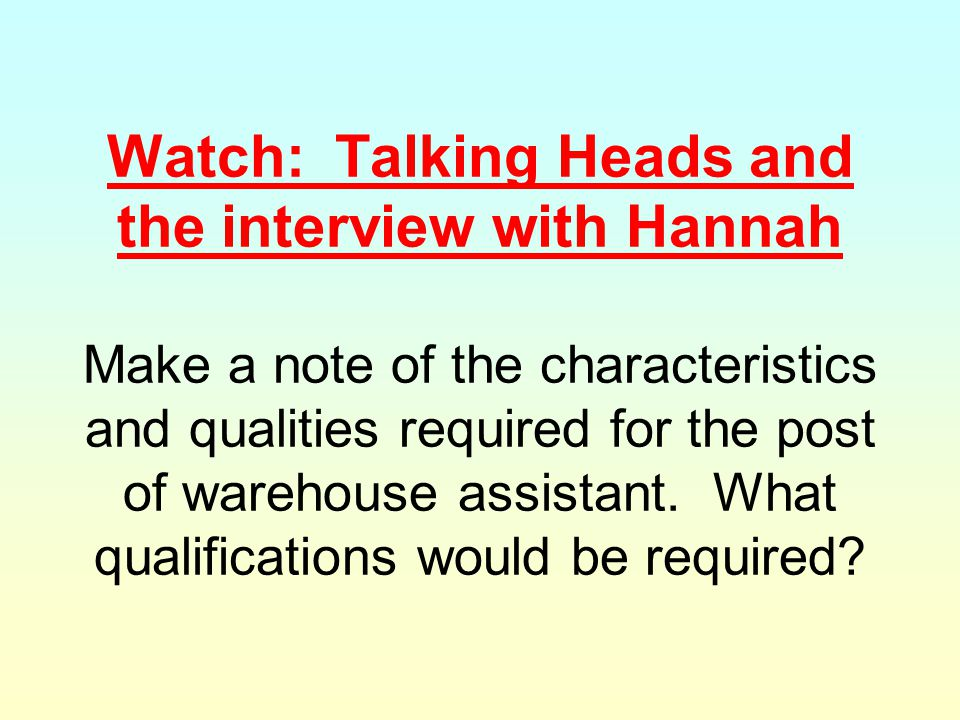 Watch: Talking Heads and the interview with Hannah Make a note of the characteristics and qualities required for the post of warehouse assistant.