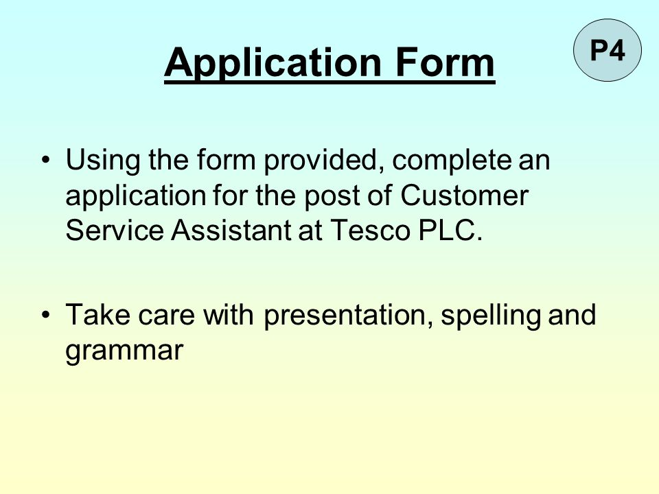 Application Form P4. Using the form provided, complete an application for the post of Customer Service Assistant at Tesco PLC.