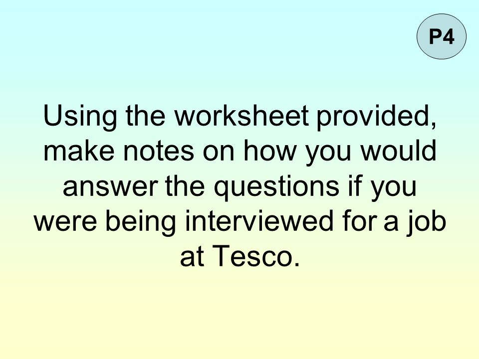 P4 Using the worksheet provided, make notes on how you would answer the questions if you were being interviewed for a job at Tesco.