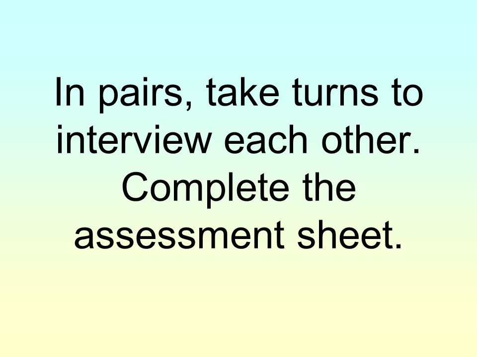 In pairs, take turns to interview each other