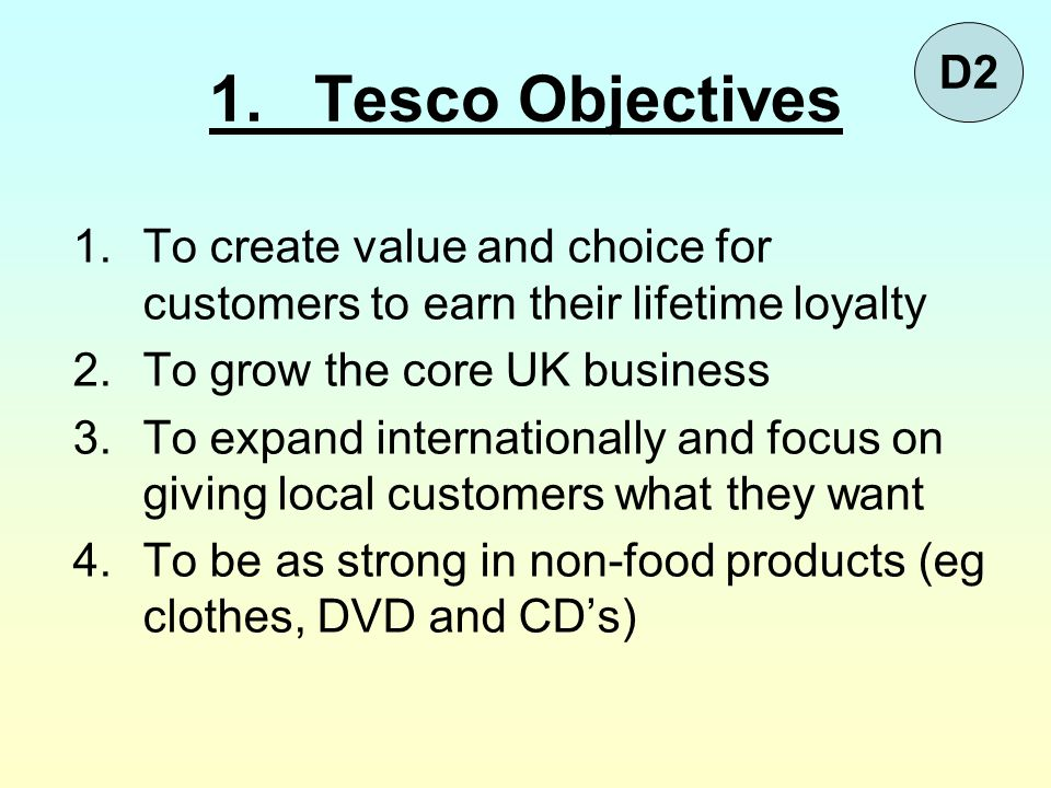 D2 1. Tesco Objectives. To create value and choice for customers to earn their lifetime loyalty. To grow the core UK business.