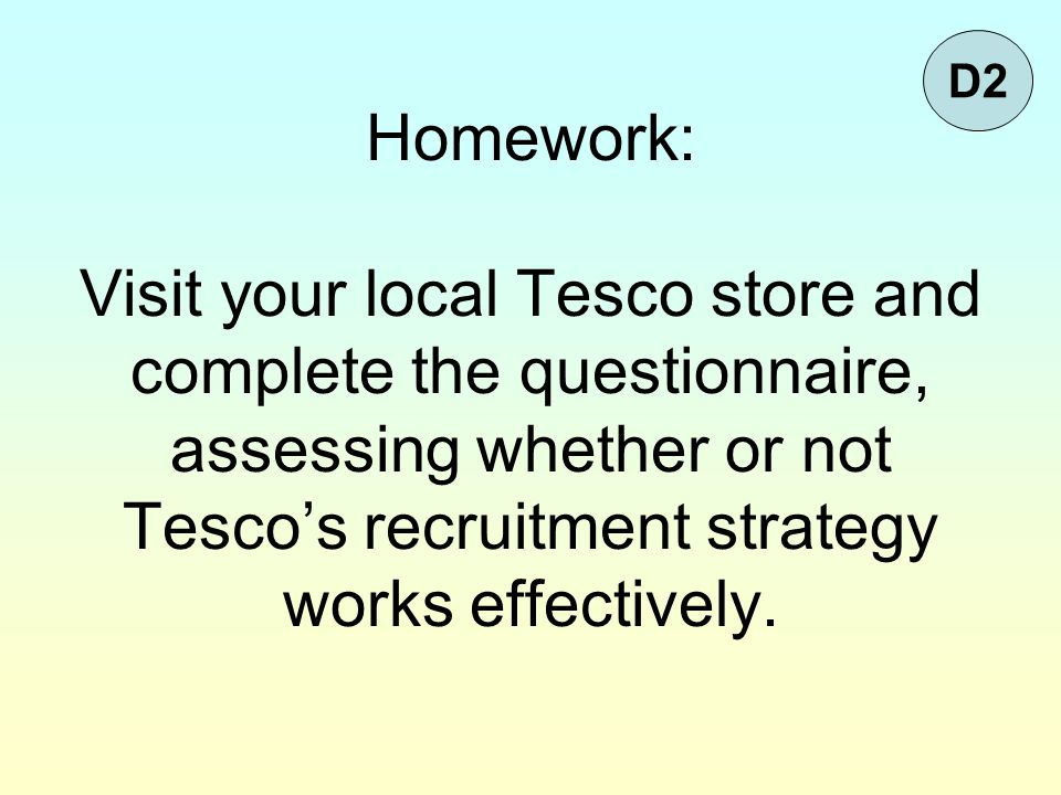 Homework: Visit your local Tesco store and complete the questionnaire, assessing whether or not Tesco's recruitment strategy works effectively.