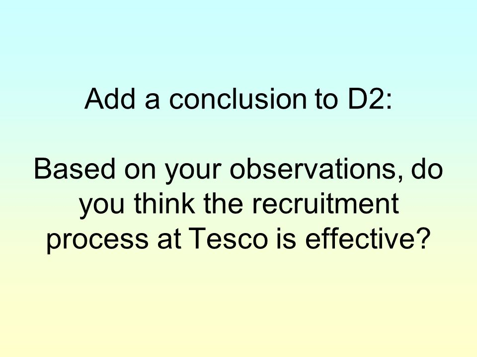 Add a conclusion to D2: Based on your observations, do you think the recruitment process at Tesco is effective