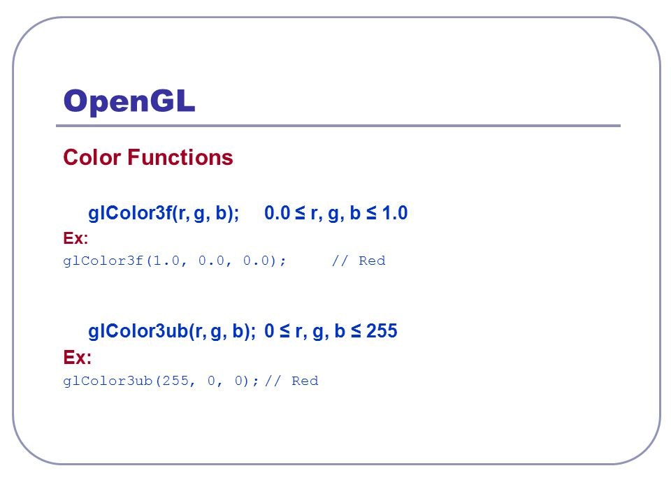 OpenGL Color Functions glColor3f(r, g, b); 0.0 ≤ r, g, b ≤ 1.0