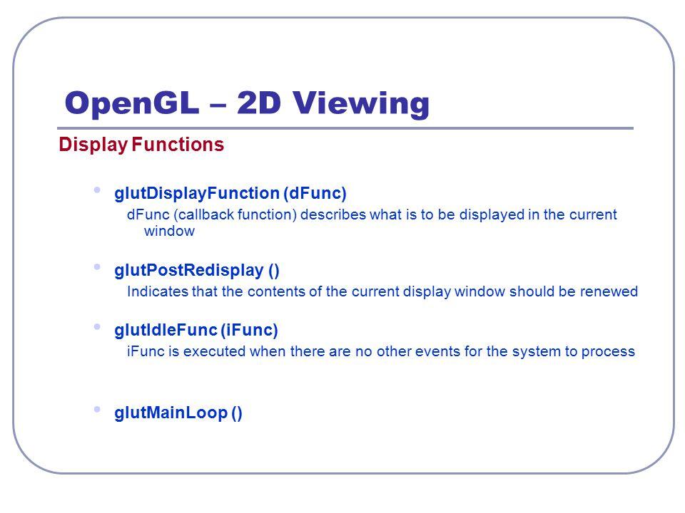 OpenGL – 2D Viewing Display Functions glutDisplayFunction (dFunc)