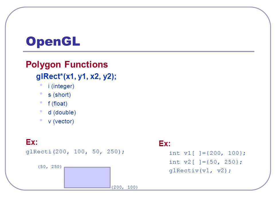 OpenGL Polygon Functions glRect*(x1, y1, x2, y2); Ex: Ex: i (integer)