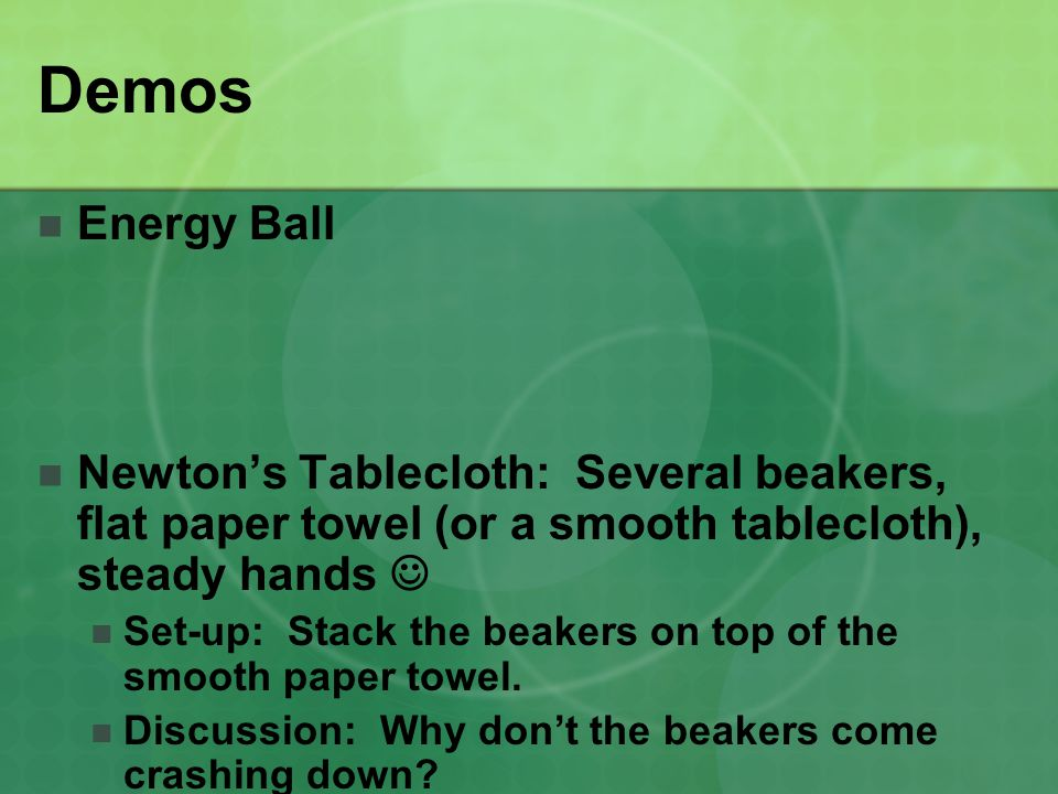 Demos Energy Ball. Newton's Tablecloth: Several beakers, flat paper towel (or a smooth tablecloth), steady hands 