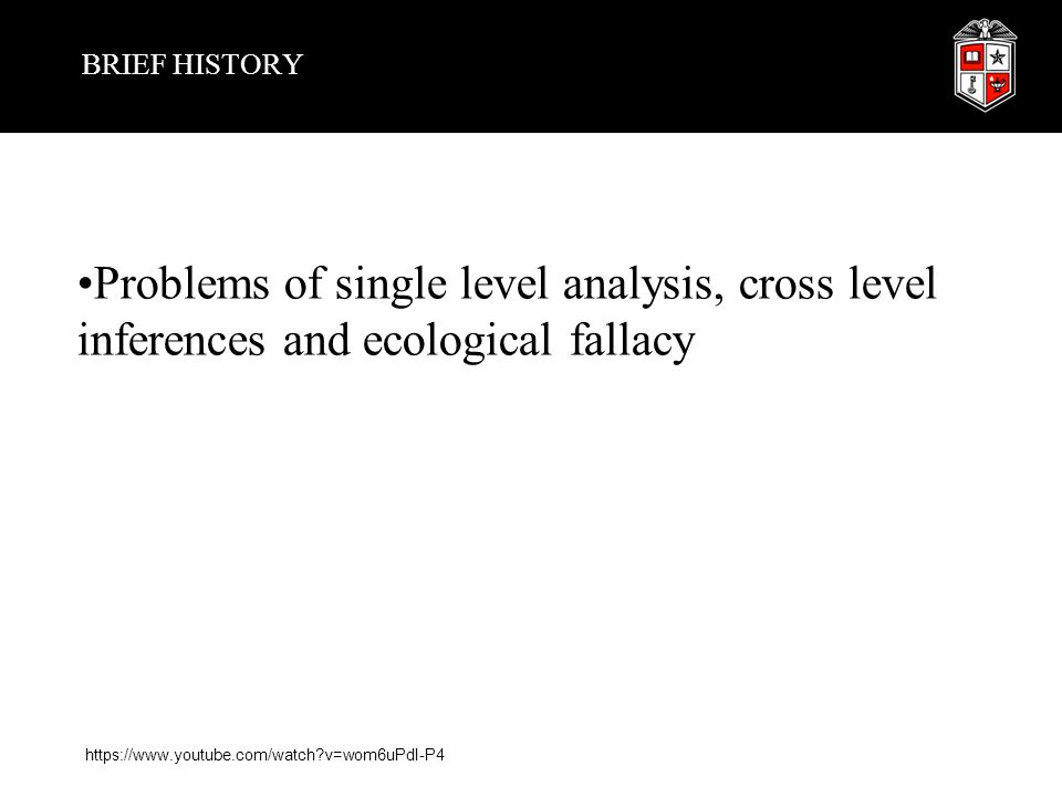 BRIEF HISTORY Problems of single level analysis, cross level inferences and ecological fallacy.