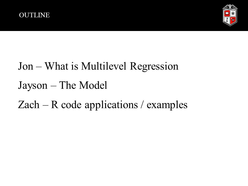 OUTLINE Jon – What is Multilevel Regression Jayson – The Model Zach – R code applications / examples