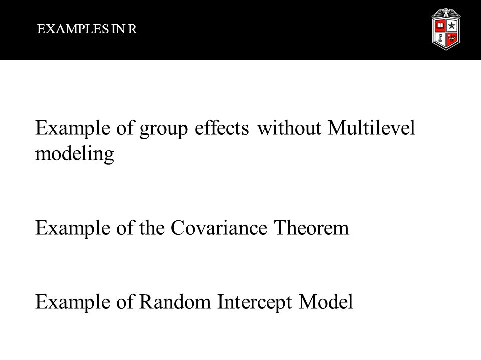 EXAMPLES IN R Example of group effects without Multilevel modeling Example of the Covariance Theorem Example of Random Intercept Model