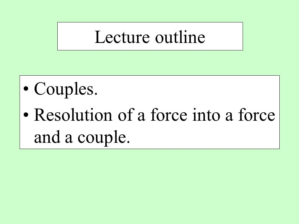 Lecture outline Couples. Resolution of a force into a force and a couple.