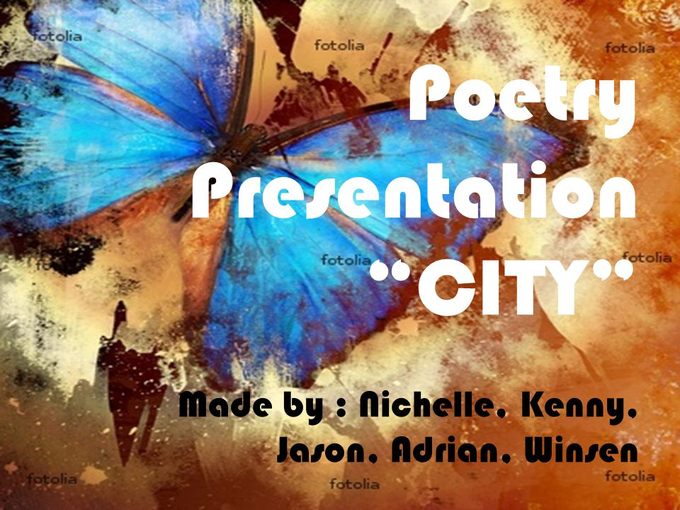 Poetry Presentation CITY Made by : Nichelle, Kenny, Jason, Adrian, Winsen
