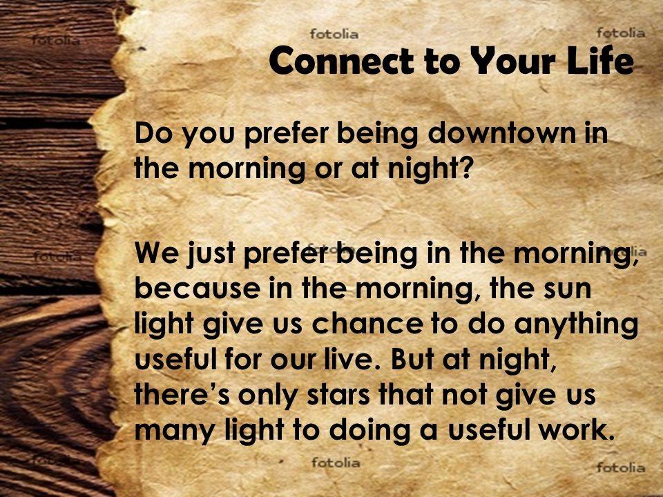 Connect to Your Life Do you prefer being downtown in the morning or at night