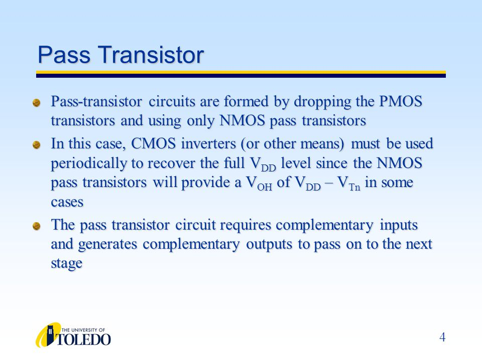 Pass Transistor Pass-transistor circuits are formed by dropping the PMOS transistors and using only NMOS pass transistors.