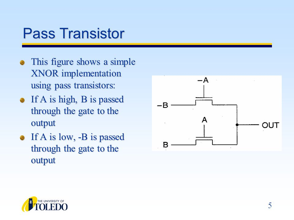 Pass Transistor This figure shows a simple XNOR implementation using pass transistors: If A is high, B is passed through the gate to the output.