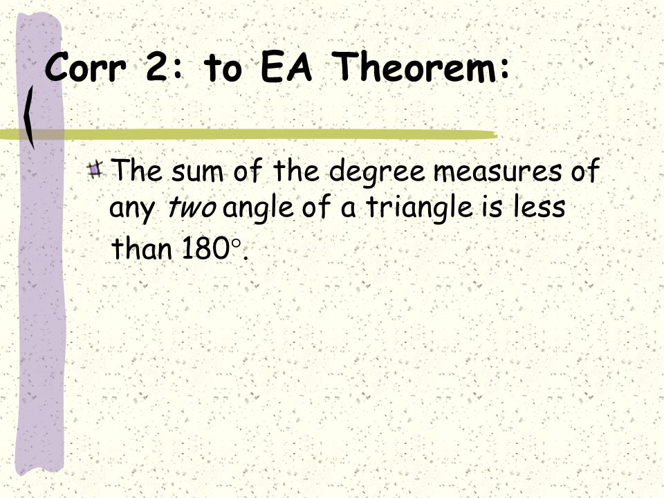 Corr 2: to EA Theorem: The sum of the degree measures of any two angle of a triangle is less.