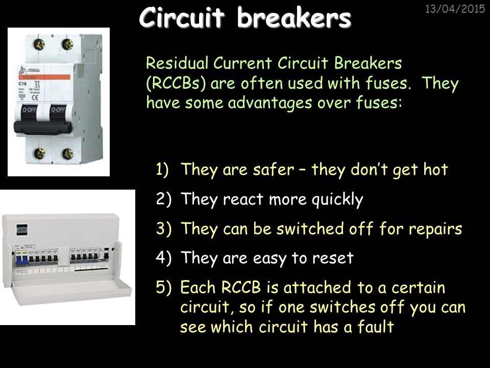 Circuit breakers 11/04/2017. Residual Current Circuit Breakers (RCCBs) are often used with fuses. They have some advantages over fuses: