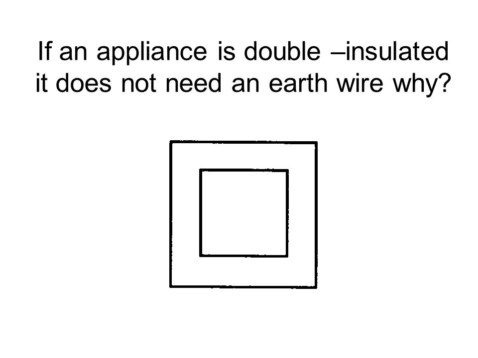 If an appliance is double –insulated it does not need an earth wire why