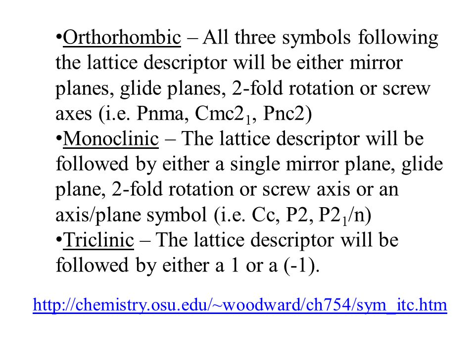 Orthorhombic – All three symbols following the lattice descriptor will be either mirror planes, glide planes, 2-fold rotation or screw axes (i.e. Pnma, Cmc21, Pnc2)