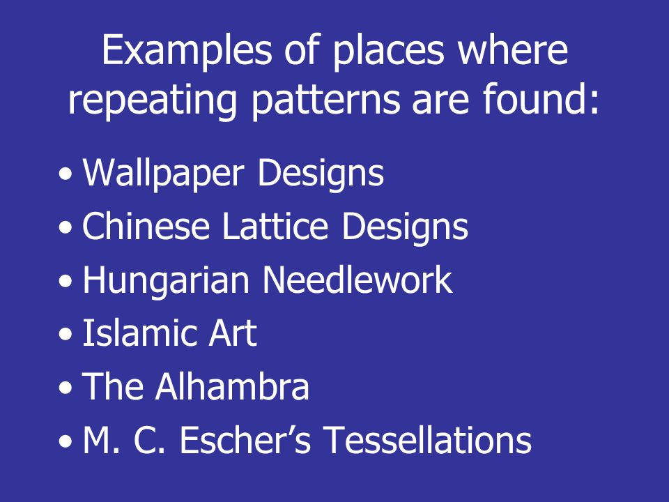 Examples of places where repeating patterns are found: