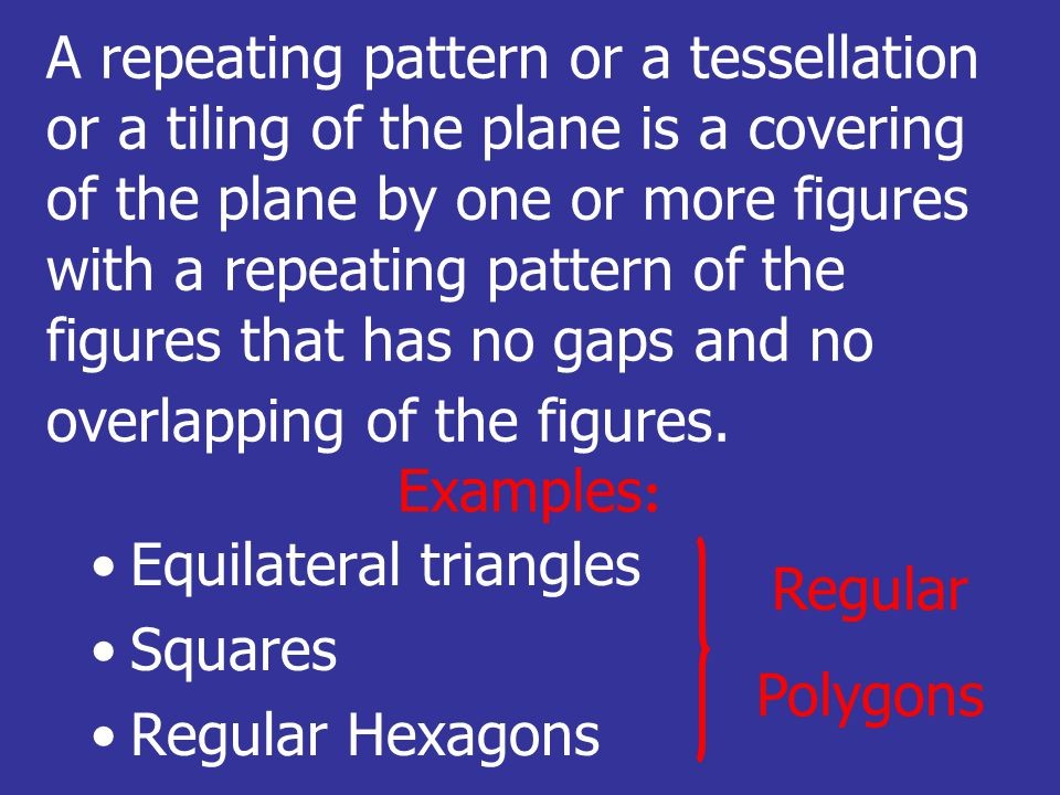 A repeating pattern or a tessellation or a tiling of the plane is a covering of the plane by one or more figures with a repeating pattern of the figures that has no gaps and no overlapping of the figures.