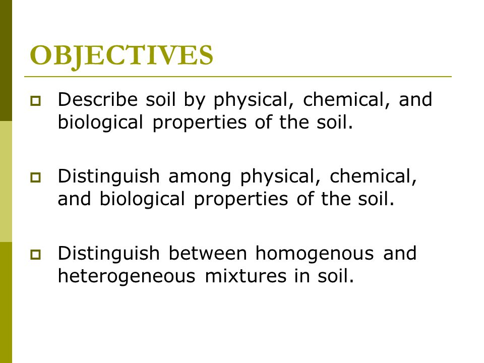OBJECTIVES Describe soil by physical, chemical, and biological properties of the soil.