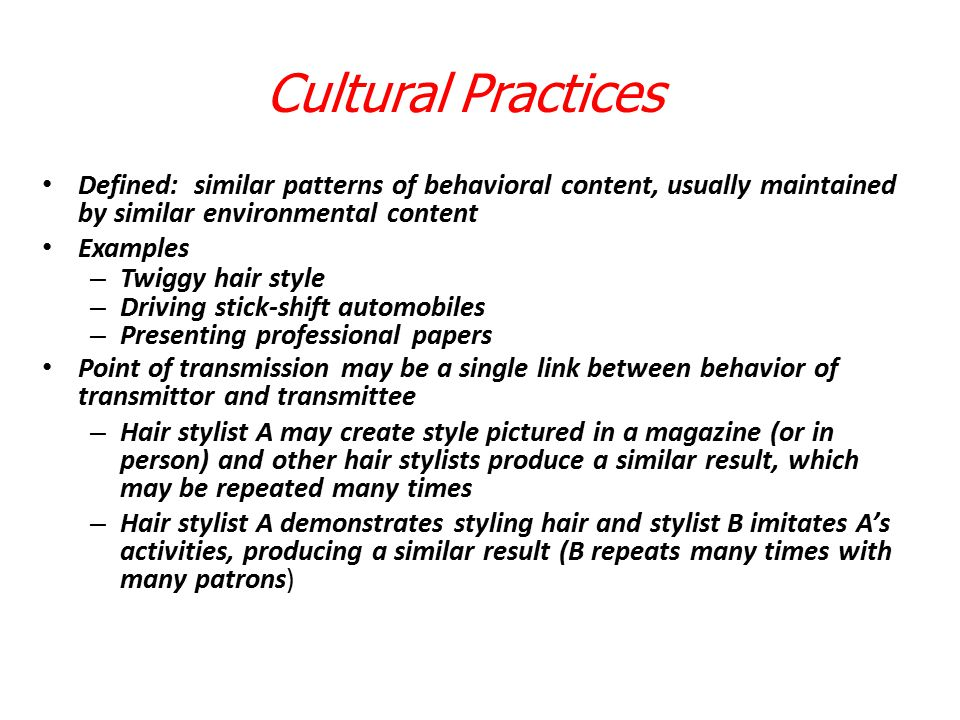 Cultural Practices Defined: similar patterns of behavioral content, usually maintained by similar environmental content.