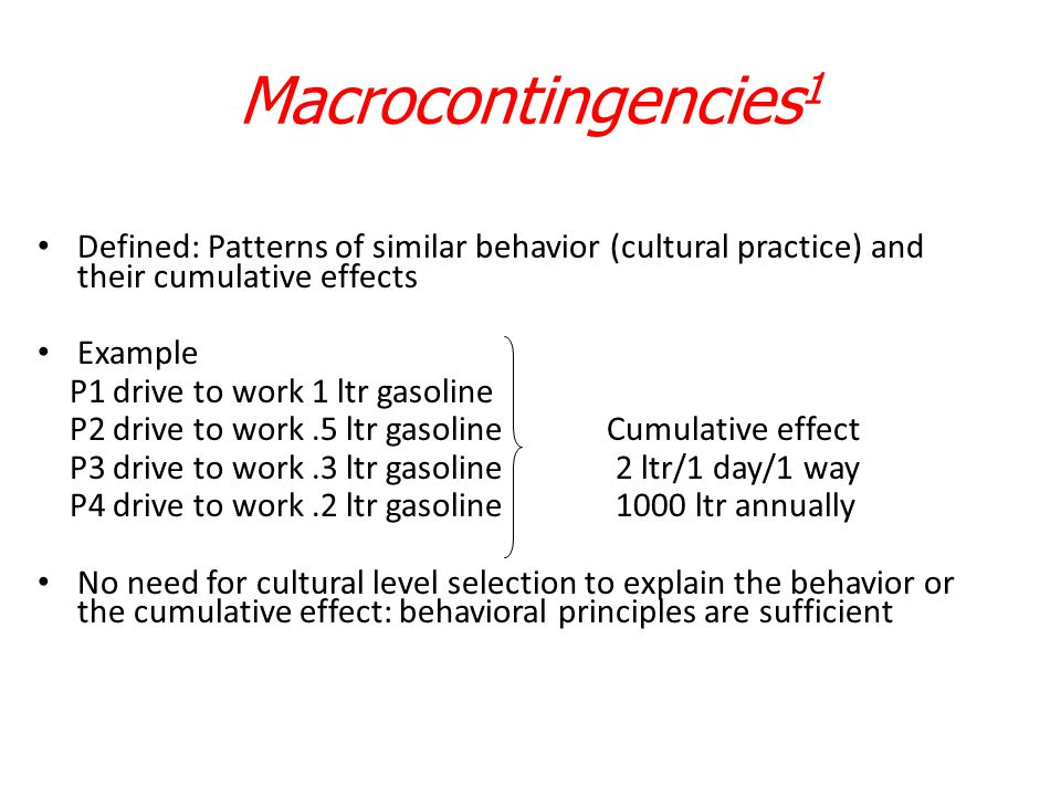 Macrocontingencies1 Defined: Patterns of similar behavior (cultural practice) and their cumulative effects.
