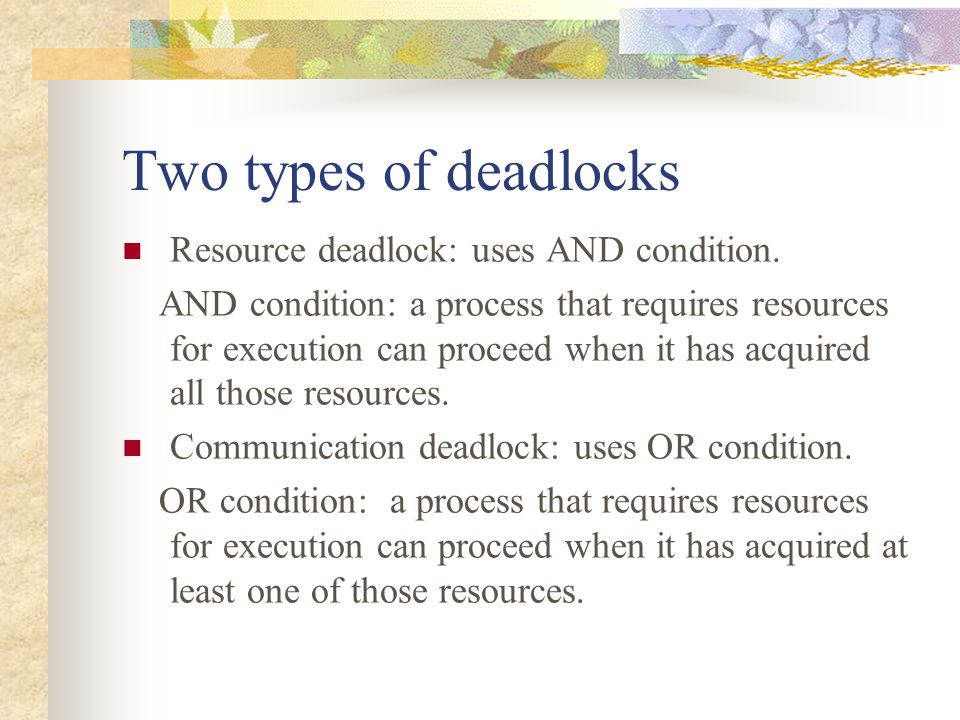 Two types of deadlocks Resource deadlock: uses AND condition.