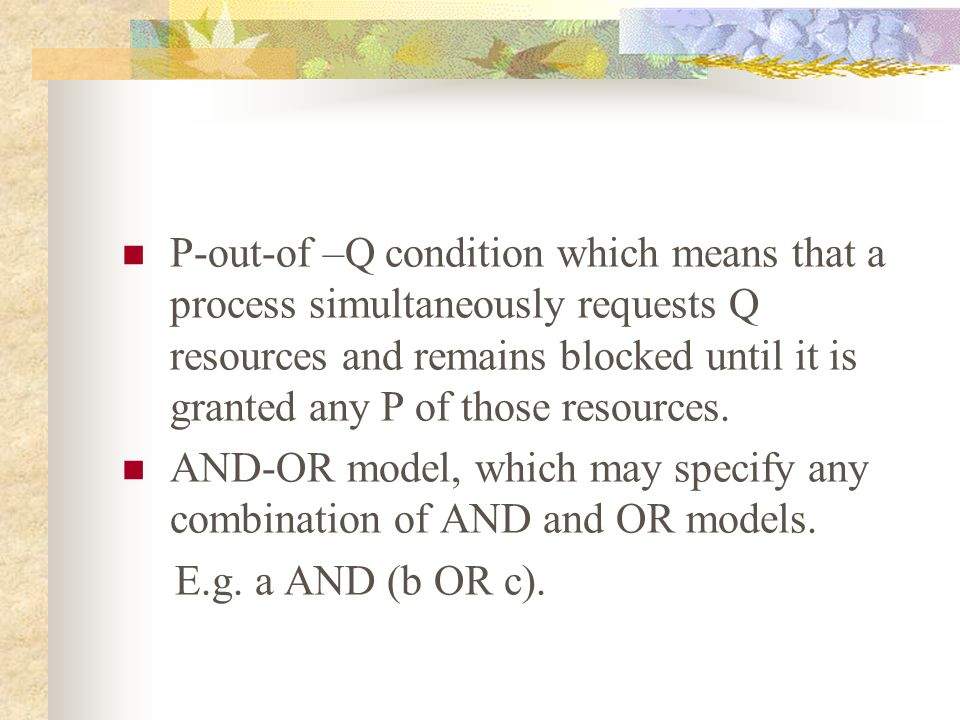 P-out-of –Q condition which means that a process simultaneously requests Q resources and remains blocked until it is granted any P of those resources.