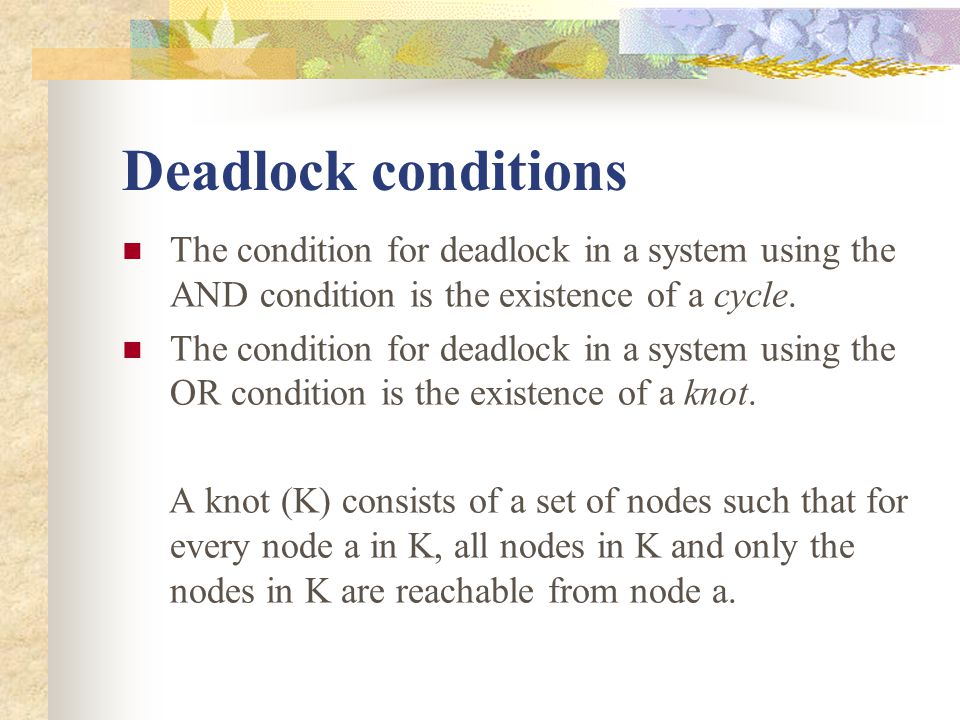 Deadlock conditions The condition for deadlock in a system using the AND condition is the existence of a cycle.